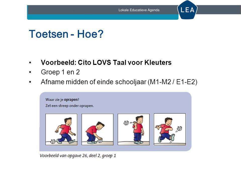 Toetsen - Hoe? •Voorbeeld: Cito LOVS Taal voor Kleuters •Groep 1 en 2 •Afname midden of einde schooljaar (M1-M2 / E1-E2)