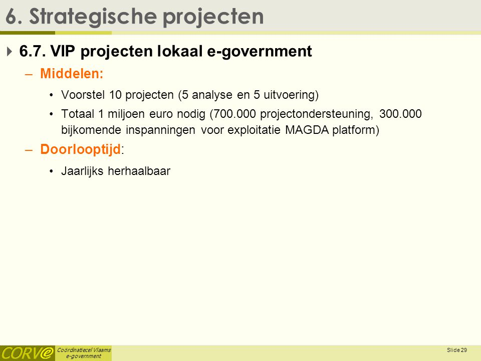 Coördinatiecel Vlaams e-government Slide 29 6. Strategische projecten  6.7. VIP projecten lokaal e-government –Middelen: •Voorstel 10 projecten (5 an