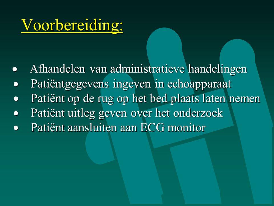 Voorbereiding:  Afhandelen van administratieve handelingen  Patiëntgegevens ingeven in echoapparaat  Patiënt op de rug op het bed plaats laten nemen  Patiënt uitleg geven over het onderzoek  Patiënt aansluiten aan ECG monitor