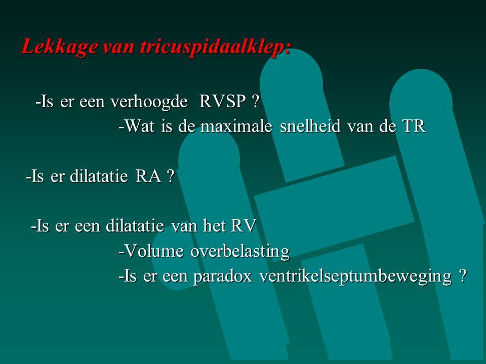 Lekkage van tricuspidaalklep: Lekkage van tricuspidaalklep:  -Is er een verhoogde RVSP ?  -Wat is de maximale snelheid van de TR -Is er dilatatie RA