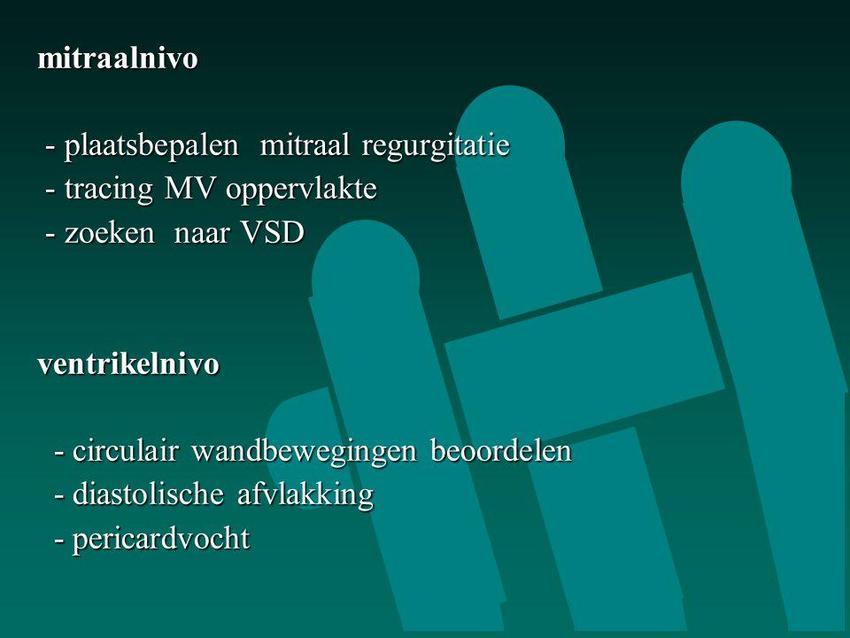 mitraalnivo - plaatsbepalen mitraal regurgitatie - plaatsbepalen mitraal regurgitatie - tracing MV oppervlakte - tracing MV oppervlakte - zoeken naar VSD - zoeken naar VSDventrikelnivo - circulair wandbewegingen beoordelen - circulair wandbewegingen beoordelen - diastolische afvlakking - diastolische afvlakking - pericardvocht - pericardvocht