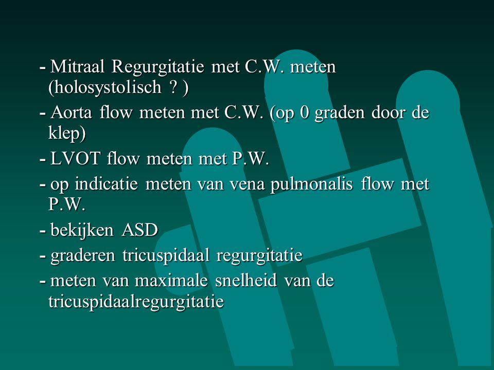 - Mitraal Regurgitatie met C.W. meten (holosystolisch ? ) - Mitraal Regurgitatie met C.W. meten (holosystolisch ? ) - Aorta flow meten met C.W. (op 0