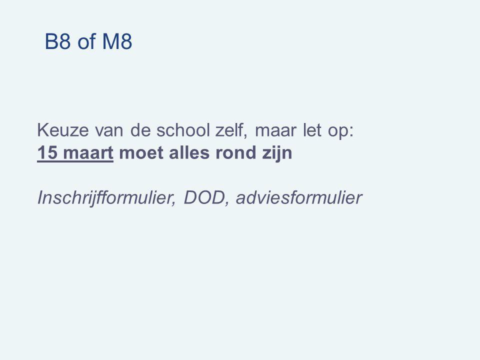 B8 of M8 Keuze van de school zelf, maar let op: 15 maart moet alles rond zijn Inschrijfformulier, DOD, adviesformulier