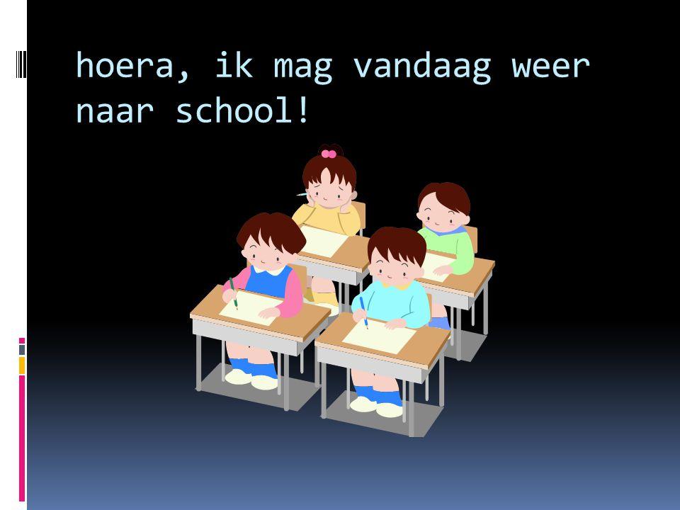 hoera, ik mag vandaag weer naar school!