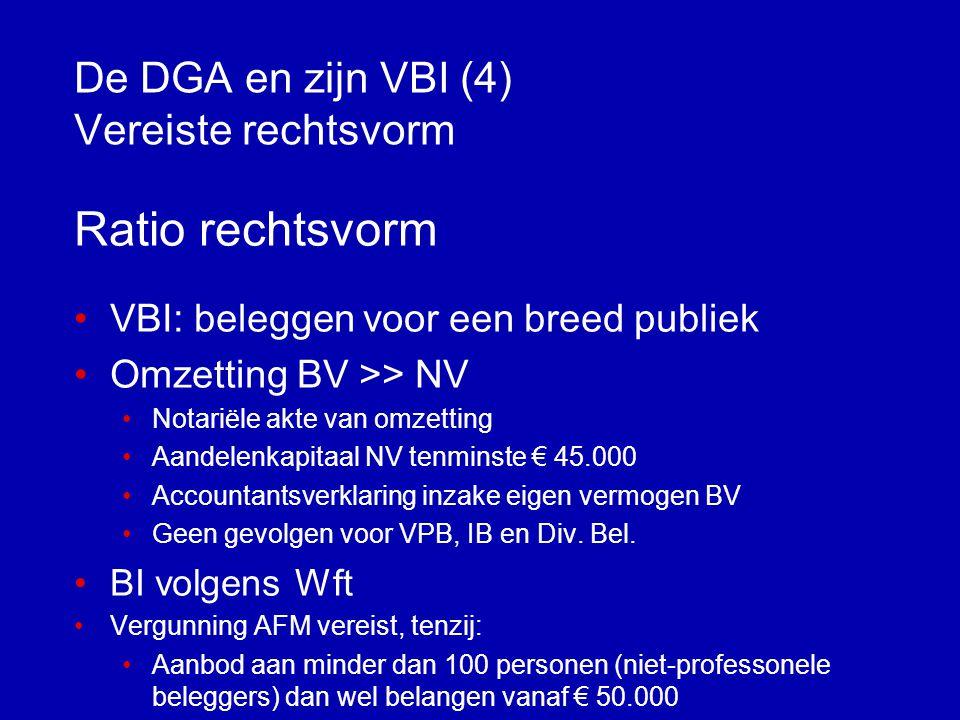 De DGA en zijn VBI (3) Vereiste rechtsvorm •NV •Fonds voor gemene rekening •Lichaam, opgericht of aangegaan naar het recht van Nederlandse Antillen, Aruba, een EU-lidstaat of verdragsstaat waarin bepaling is opgenomen die discriminatie naar nationaliteit verbiedt voor lichamen die overigens in dezelfde situatie verkeren als naar Nederlands recht opgerichte of aangegane lichamen, die naar aard en inrichting vergelijkbaar is met het hiervoor genoemde naar NL-recht opgerichte of aangegane lichaam.