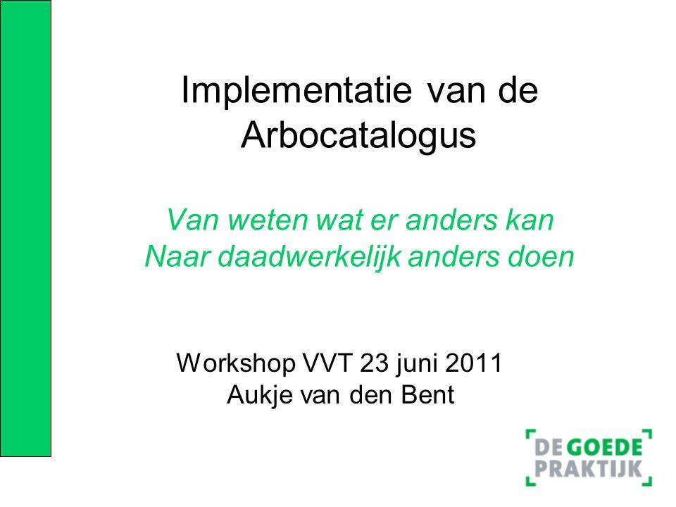 Implementatie van de Arbocatalogus Van weten wat er anders kan Naar daadwerkelijk anders doen Workshop VVT 23 juni 2011 Aukje van den Bent