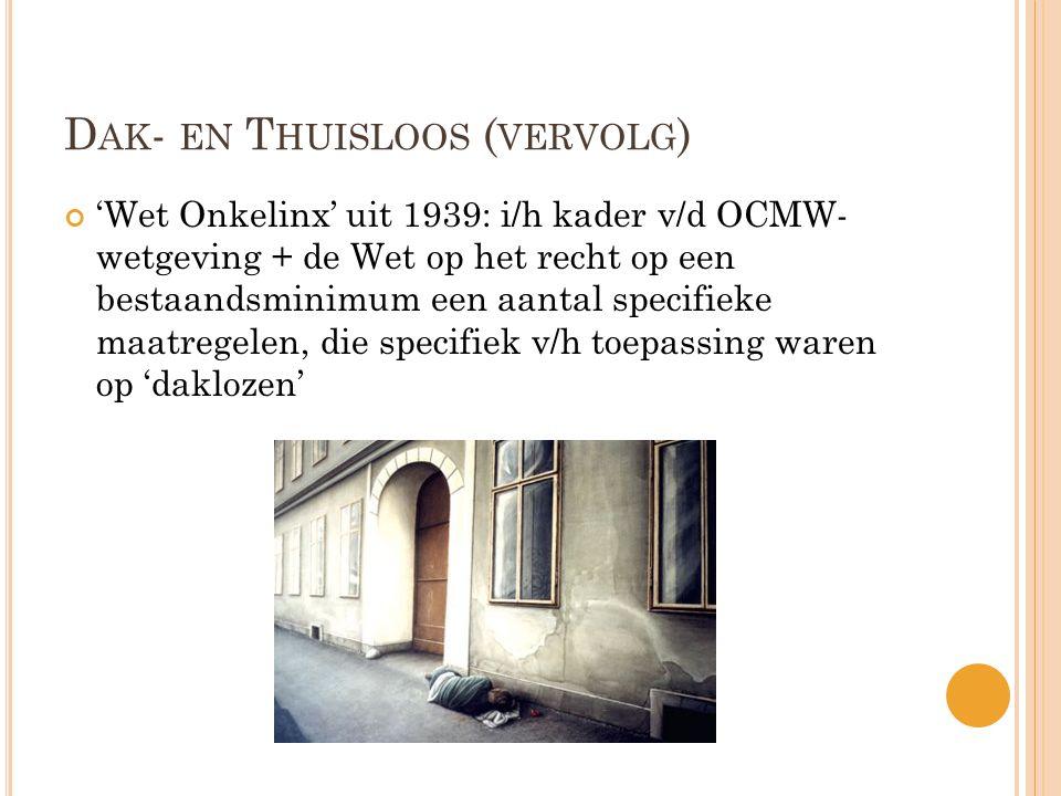 D AK - EN T HUISLOOS ( VERVOLG ) 'Wet Onkelinx' uit 1939: i/h kader v/d OCMW- wetgeving + de Wet op het recht op een bestaandsminimum een aantal specifieke maatregelen, die specifiek v/h toepassing waren op 'daklozen'