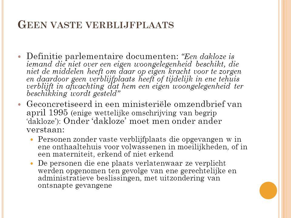 G EEN VASTE VERBLIJFPLAATS  Definitie parlementaire documenten: Een dakloze is iemand die niet over een eigen woongelegenheid beschikt, die niet de middelen heeft om daar op eigen kracht voor te zorgen en daardoor geen verblijfplaats heeft of tijdelijk in ene tehuis verblijft in afwachting dat hem een eigen woongelegenheid ter beschikking wordt gesteld  Geconcretiseerd in een ministeriële omzendbrief van april 1995 (enige wettelijke omschrijving van begrip 'dakloze'): Onder 'dakloze' moet men onder ander verstaan:  Personen zonder vaste verblijfplaats die opgevangen w in ene onthaaltehuis voor volwassenen in moeilijkheden, of in een materniteit, erkend of niet erkend  De personen die ene plaats verlatenwaar ze verplicht werden opgenomen ten gevolge van ene gerechtelijke en administratieve beslissingen, met uitzondering van ontsnapte gevangene