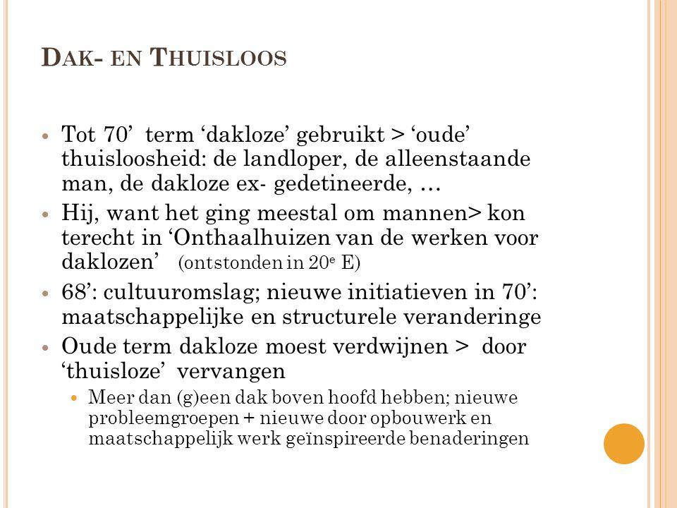 D AK - EN T HUISLOOS  Tot 70' term 'dakloze' gebruikt > 'oude' thuisloosheid: de landloper, de alleenstaande man, de dakloze ex- gedetineerde, …  Hij, want het ging meestal om mannen> kon terecht in 'Onthaalhuizen van de werken voor daklozen' (ontstonden in 20 e E)  68': cultuuromslag; nieuwe initiatieven in 70': maatschappelijke en structurele veranderinge  Oude term dakloze moest verdwijnen > door 'thuisloze' vervangen  Meer dan (g)een dak boven hoofd hebben; nieuwe probleemgroepen + nieuwe door opbouwerk en maatschappelijk werk geïnspireerde benaderingen