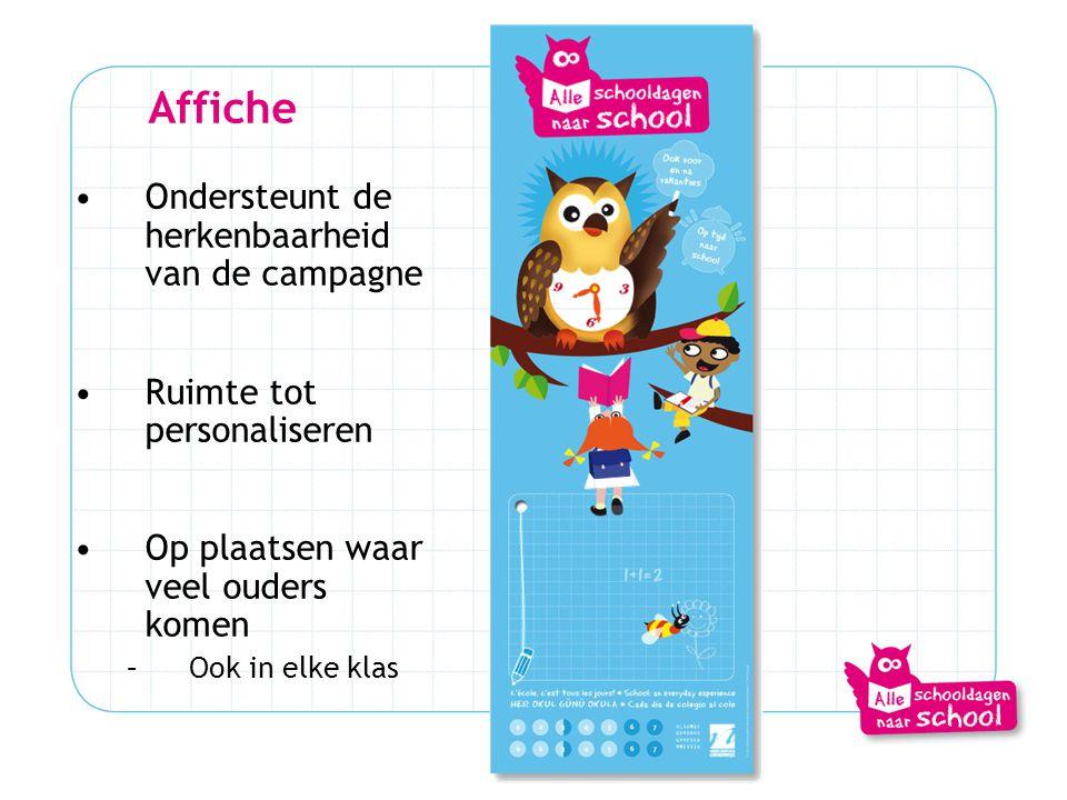 Affiche •Ondersteunt de herkenbaarheid van de campagne •Ruimte tot personaliseren •Op plaatsen waar veel ouders komen –Ook in elke klas