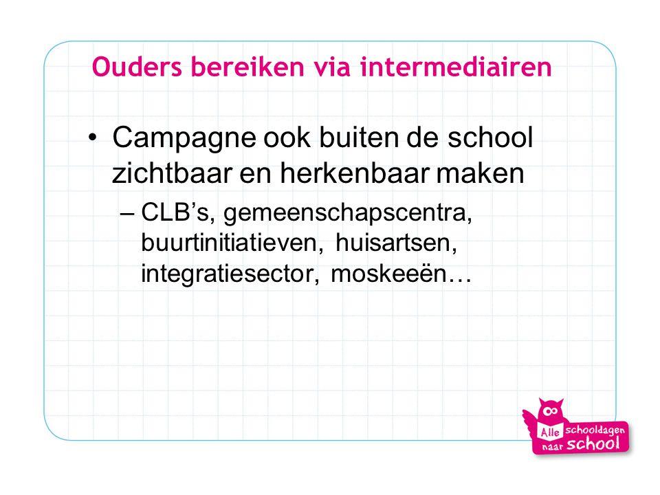 Ouders bereiken via intermediairen •Campagne ook buiten de school zichtbaar en herkenbaar maken –CLB's, gemeenschapscentra, buurtinitiatieven, huisart