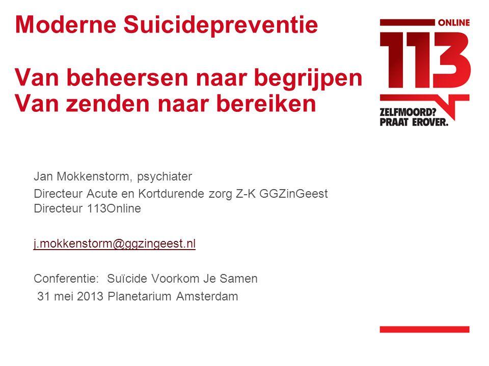 Moderne Suicidepreventie Van beheersen naar begrijpen Van zenden naar bereiken Jan Mokkenstorm, psychiater Directeur Acute en Kortdurende zorg Z-K GGZinGeest Directeur 113Online j.mokkenstorm@ggzingeest.nl Conferentie: Suïcide Voorkom Je Samen 31 mei 2013 Planetarium Amsterdam