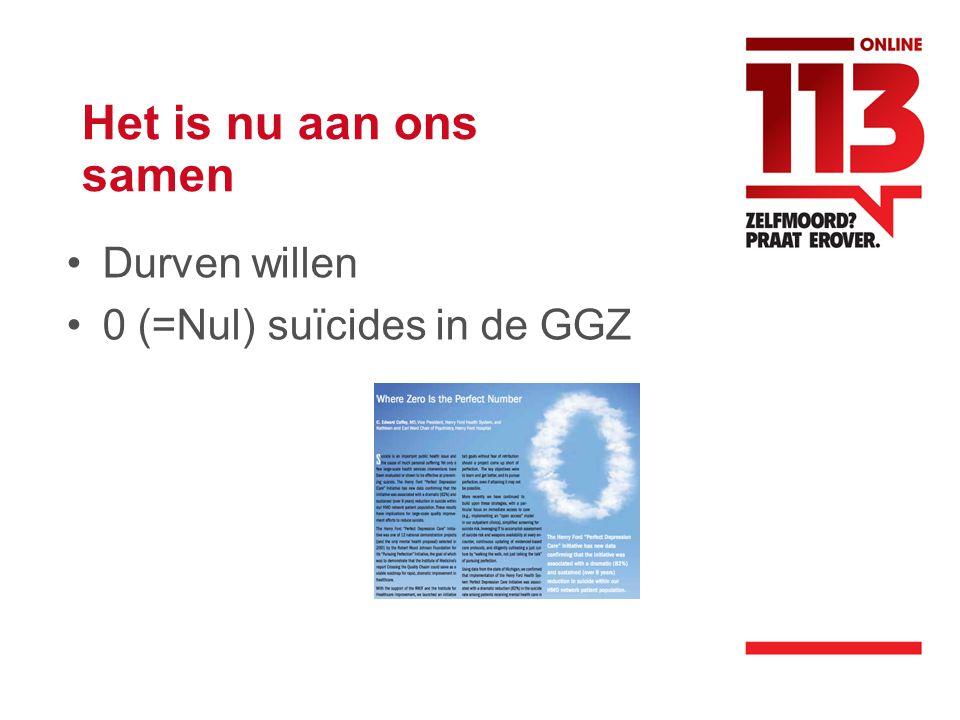 Het is nu aan ons samen •Durven willen •0 (=Nul) suïcides in de GGZ