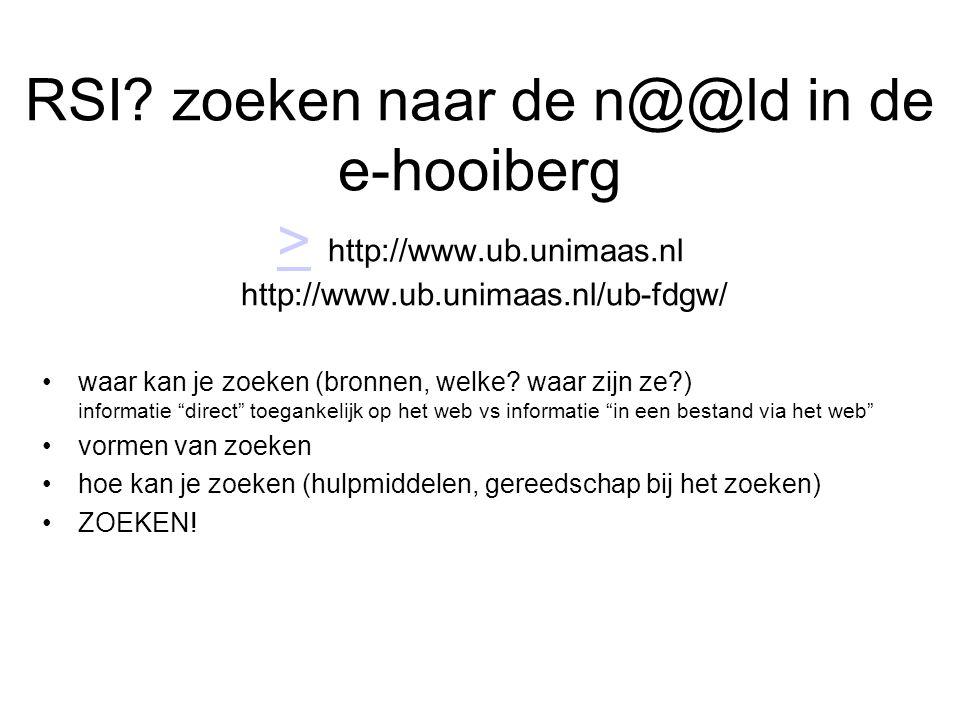 RSI? zoeken naar de n@@ld in de e-hooiberg > http://www.ub.unimaas.nl http://www.ub.unimaas.nl/ub-fdgw/ > •waar kan je zoeken (bronnen, welke? waar zi