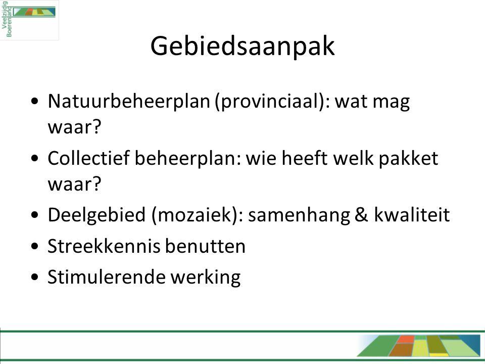 Gebiedsaanpak •Natuurbeheerplan (provinciaal): wat mag waar? •Collectief beheerplan: wie heeft welk pakket waar? •Deelgebied (mozaiek): samenhang & kw