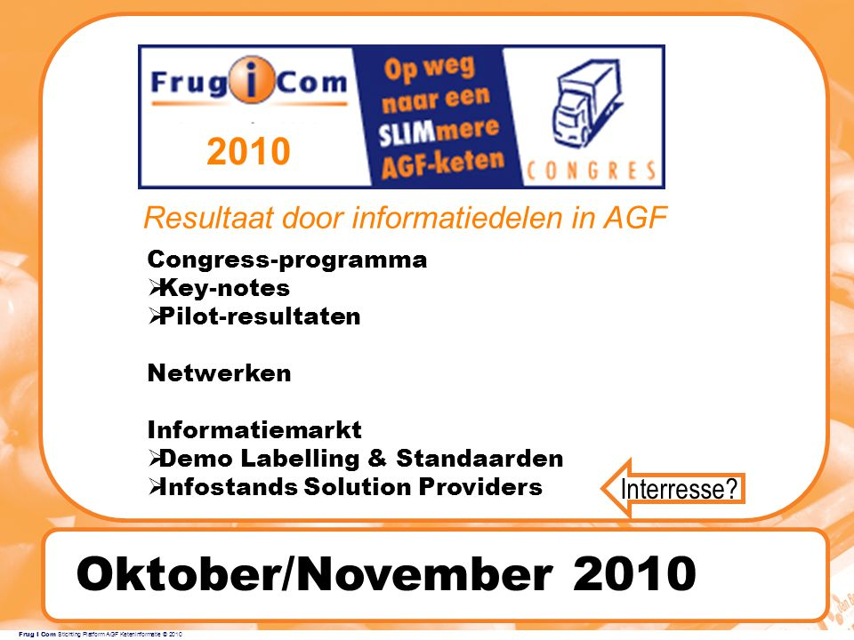 Frug I Com Stichting Platform AGF Keteninformatie © 2010 Oktober/November 2010 TIME TABLE Congress-programma  Key-notes  Pilot-resultaten Netwerken