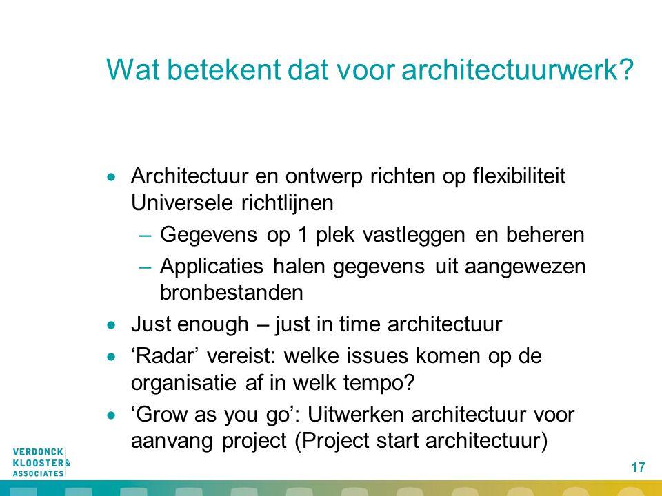 17 Wat betekent dat voor architectuurwerk?  Architectuur en ontwerp richten op flexibiliteit Universele richtlijnen –Gegevens op 1 plek vastleggen en