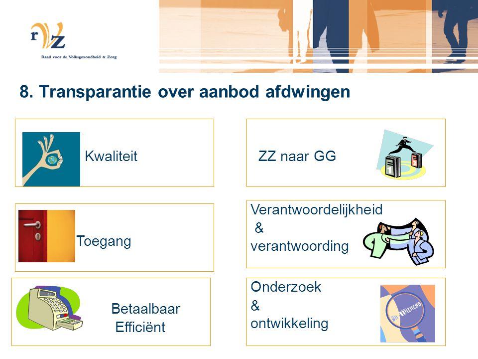 8. Transparantie over aanbod afdwingen Kwaliteit Toegang Betaalbaar Efficiënt ZZ naar GG Verantwoordelijkheid & verantwoording Onderzoek & ontwikkelin