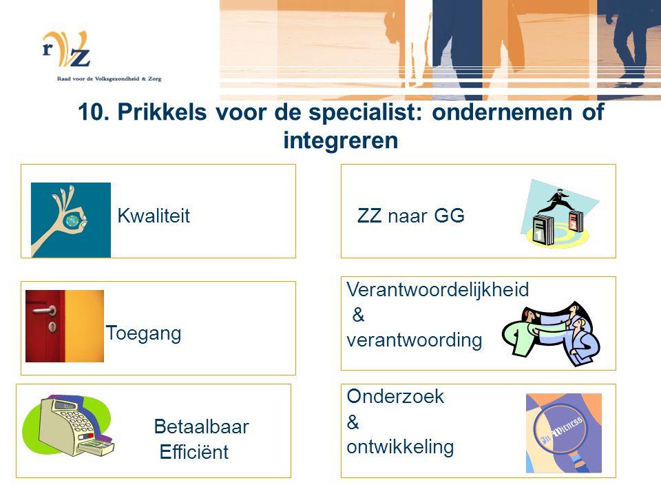 10. Prikkels voor de specialist: ondernemen of integreren Kwaliteit Toegang Betaalbaar Efficiënt ZZ naar GG Verantwoordelijkheid & verantwoording Onde