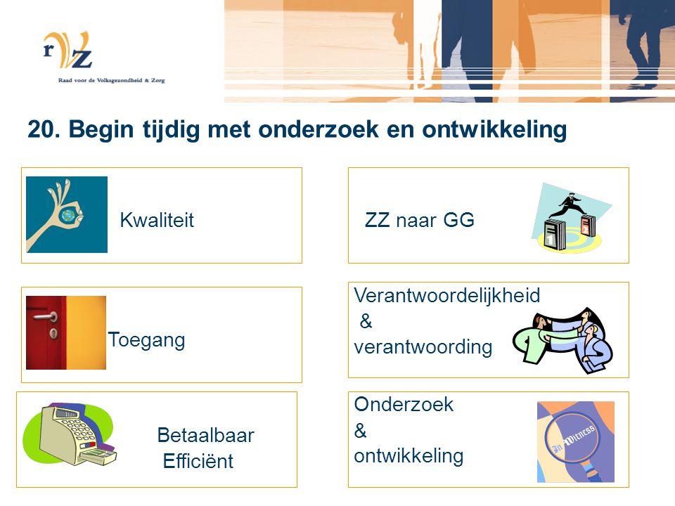 20. Begin tijdig met onderzoek en ontwikkeling Kwaliteit Toegang Betaalbaar Efficiënt ZZ naar GG Verantwoordelijkheid & verantwoording Onderzoek & ont