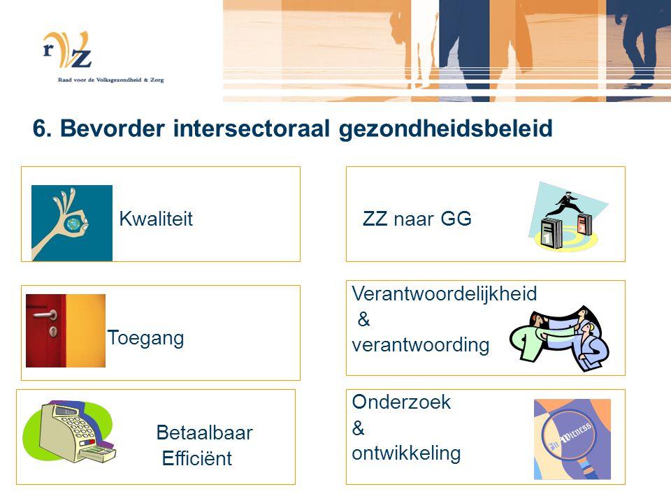 6. Bevorder intersectoraal gezondheidsbeleid Kwaliteit Toegang Betaalbaar Efficiënt ZZ naar GG Verantwoordelijkheid & verantwoording Onderzoek & ontwi