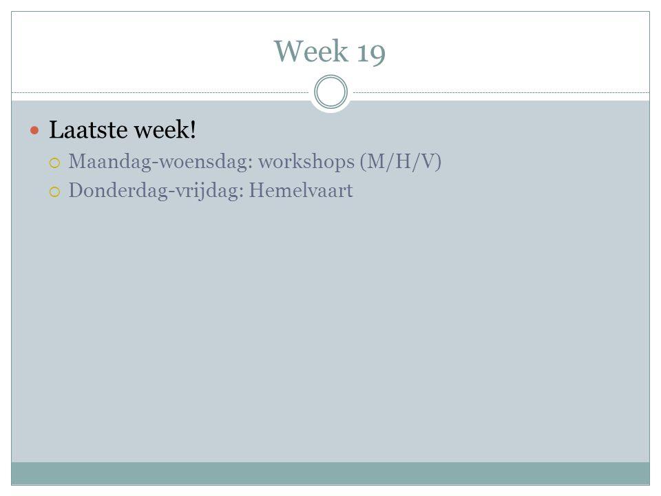 Week 19  Laatste week!  Maandag-woensdag: workshops (M/H/V)  Donderdag-vrijdag: Hemelvaart