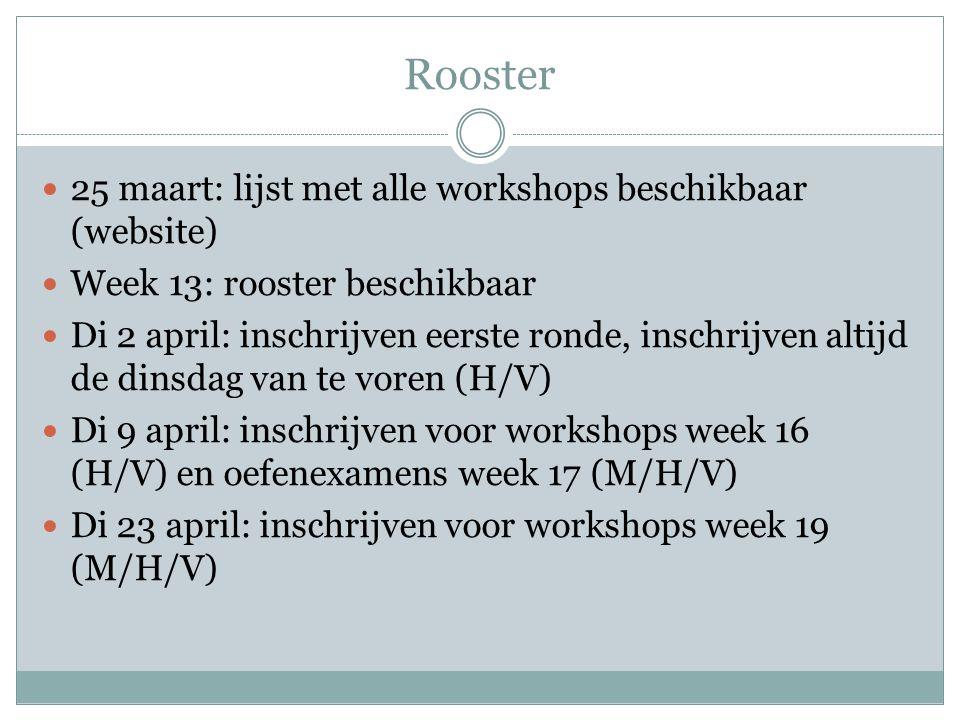 Rooster  25 maart: lijst met alle workshops beschikbaar (website)  Week 13: rooster beschikbaar  Di 2 april: inschrijven eerste ronde, inschrijven altijd de dinsdag van te voren (H/V)  Di 9 april: inschrijven voor workshops week 16 (H/V) en oefenexamens week 17 (M/H/V)  Di 23 april: inschrijven voor workshops week 19 (M/H/V)