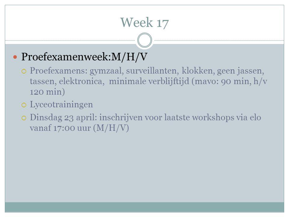 Week 17  Proefexamenweek:M/H/V  Proefexamens: gymzaal, surveillanten, klokken, geen jassen, tassen, elektronica, minimale verblijftijd (mavo: 90 min