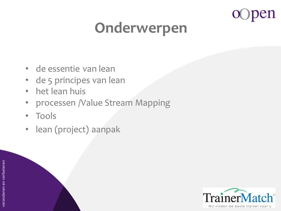 Onderwerpen • de essentie van lean • de 5 principes van lean • het lean huis • processen /Value Stream Mapping • Tools • lean (project) aanpak