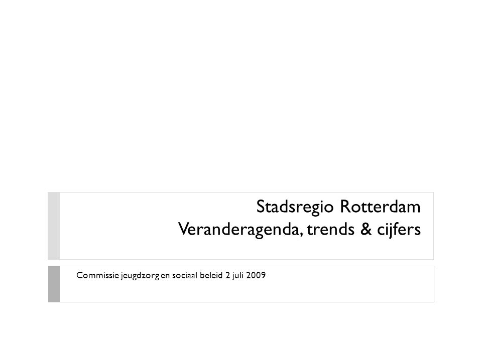 Stadsregio Rotterdam Veranderagenda, trends & cijfers Commissie jeugdzorg en sociaal beleid 2 juli 2009