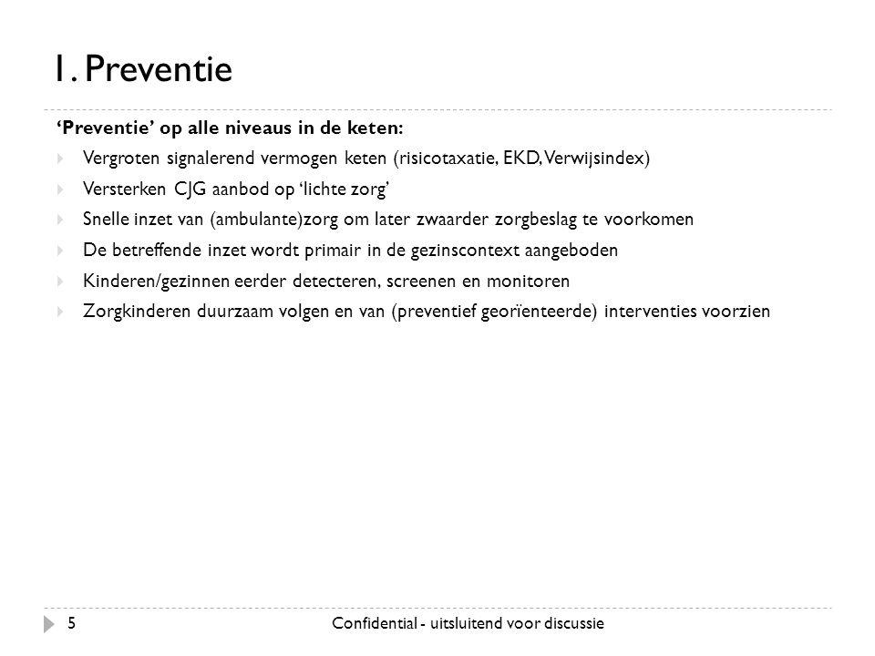 Confidential - uitsluitend voor discussie5 1. Preventie 'Preventie' op alle niveaus in de keten:  Vergroten signalerend vermogen keten (risicotaxatie