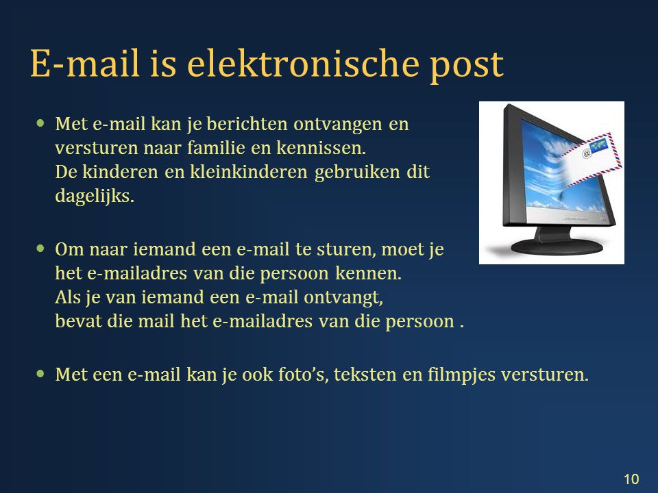 E-mail is elektronische post  Met e-mail kan je berichten ontvangen en versturen naar familie en kennissen.