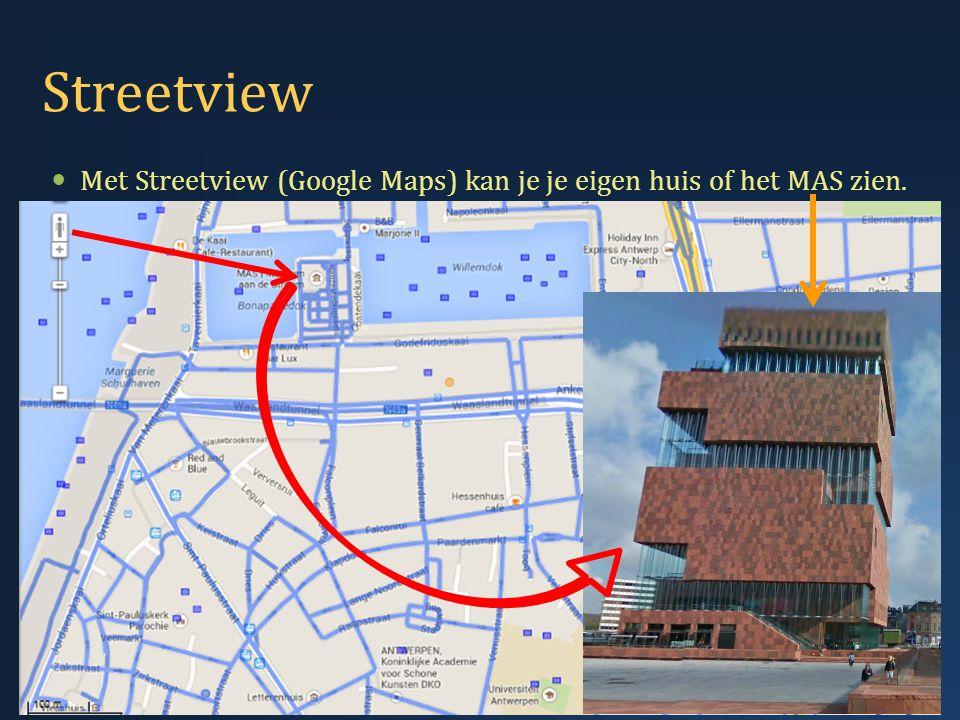 Streetview  Met Streetview (Google Maps) kan je je eigen huis of het MAS zien. 12