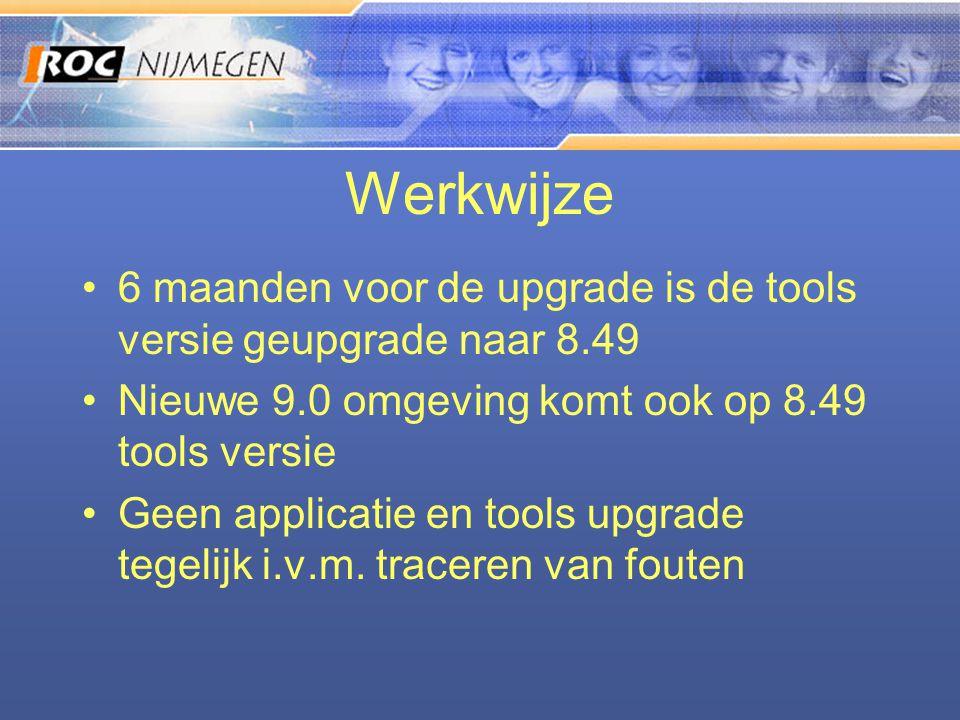 Werkwijze •6 maanden voor de upgrade is de tools versie geupgrade naar 8.49 •Nieuwe 9.0 omgeving komt ook op 8.49 tools versie •Geen applicatie en too