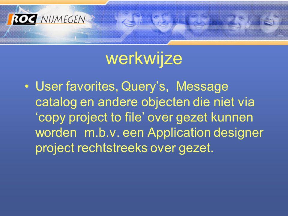 werkwijze •User favorites, Query's, Message catalog en andere objecten die niet via 'copy project to file' over gezet kunnen worden m.b.v. een Applica