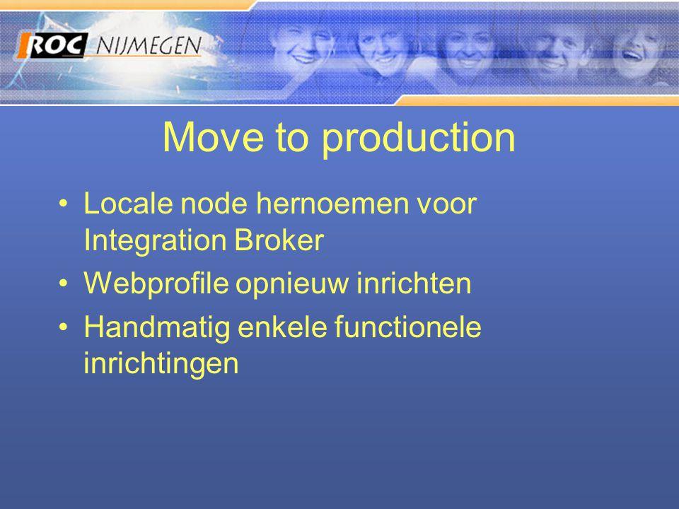 Move to production •Locale node hernoemen voor Integration Broker •Webprofile opnieuw inrichten •Handmatig enkele functionele inrichtingen