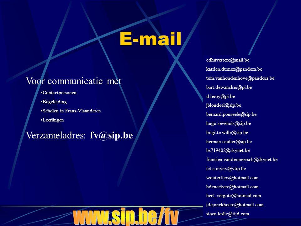 E-mail Voor communicatie met •Contactpersonen •Begeleiding •Scholen in Frans-Vlaanderen •Leerlingen Verzameladres: fv@sip.be cdhuvettere@mail.be katrien.durnez@pandora.be tom.vanhoudenhove@pandora.be bart.dewancker@pi.be d.leroy@pi.be jblondeel@sip.be bernard.pouseele@sip.be hugo.sevenois@sip.be brigitte.wille@sip.be herman.caulier@sip.be bs719402@skynet.be fransien.vandermeersch@skynet.be ict.a.myny@vtip.be wouterfiers@hotmail.com bdeneckere@hotmail.com bert_vergote@hotmail.com jdejonckheere@hotmail.com sioen.leslie@tijd.com
