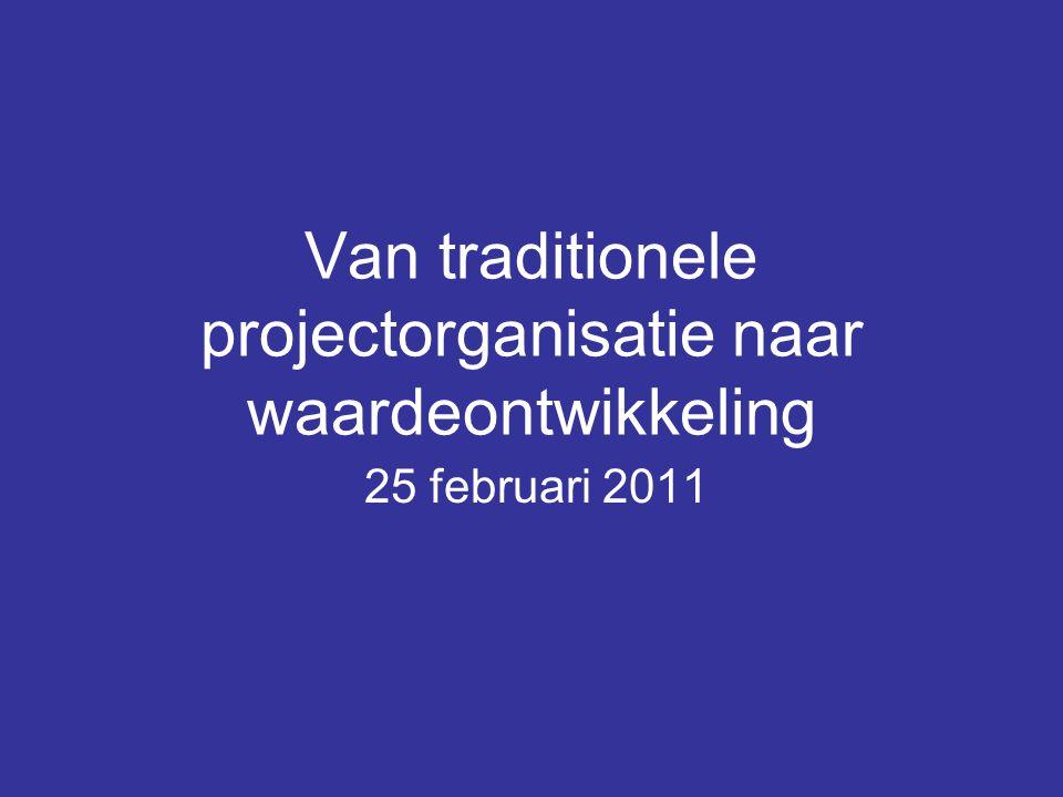 Van traditionele projectorganisatie naar waardeontwikkeling 25 februari 2011