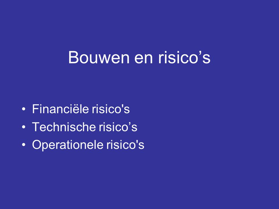 Bouwen en risico's •Financiële risico's •Technische risico's •Operationele risico's