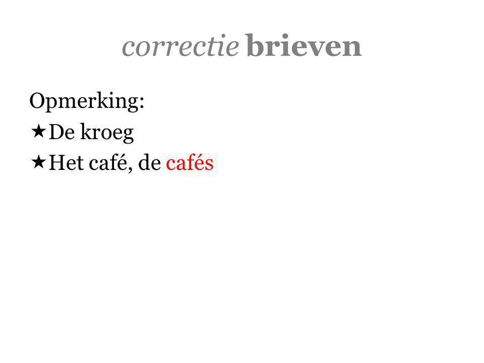 correctie brieven Opmerking:  De kroeg  Het café, de cafés