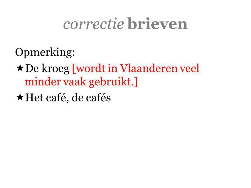 correctie brieven Opmerking:  De kroeg [wordt in Vlaanderen veel minder vaak gebruikt.]  Het café, de cafés