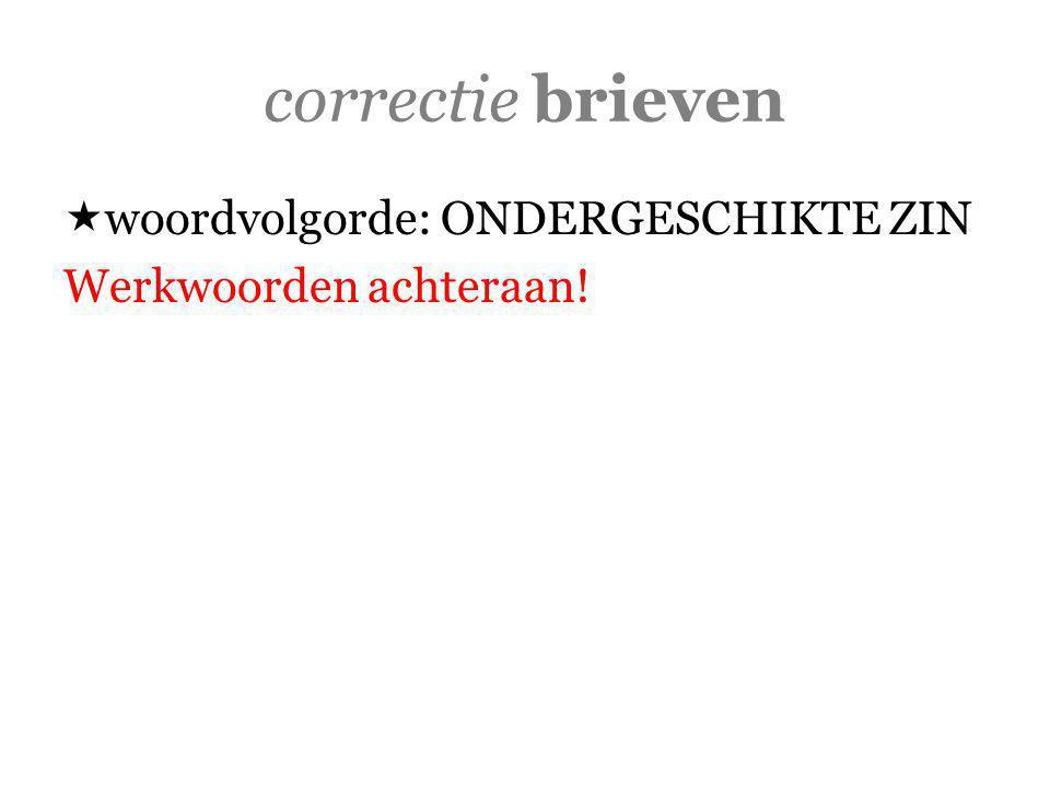 correctie brieven  woordvolgorde: ONDERGESCHIKTE ZIN Werkwoorden achteraan!