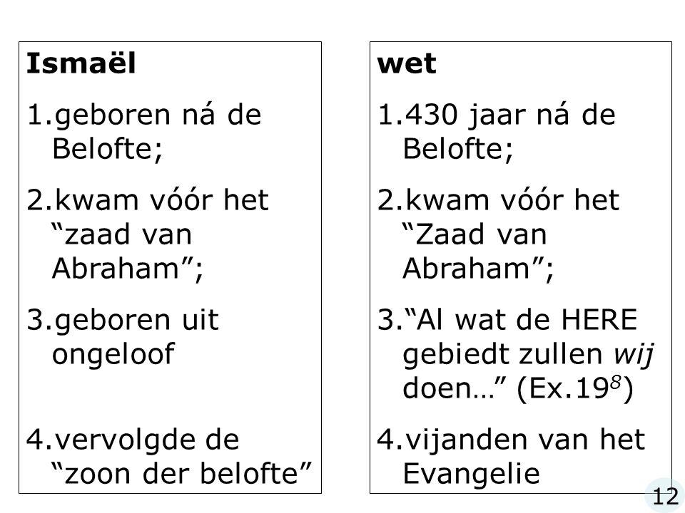 Ismaël 1.geboren ná de Belofte; 2.kwam vóór het zaad van Abraham ; 3.geboren uit ongeloof 4.vervolgde de zoon der belofte wet 1.430 jaar ná de Belofte; 2.kwam vóór het Zaad van Abraham ; 3. Al wat de HERE gebiedt zullen wij doen… (Ex.19 8 ) 4.vijanden van het Evangelie 12