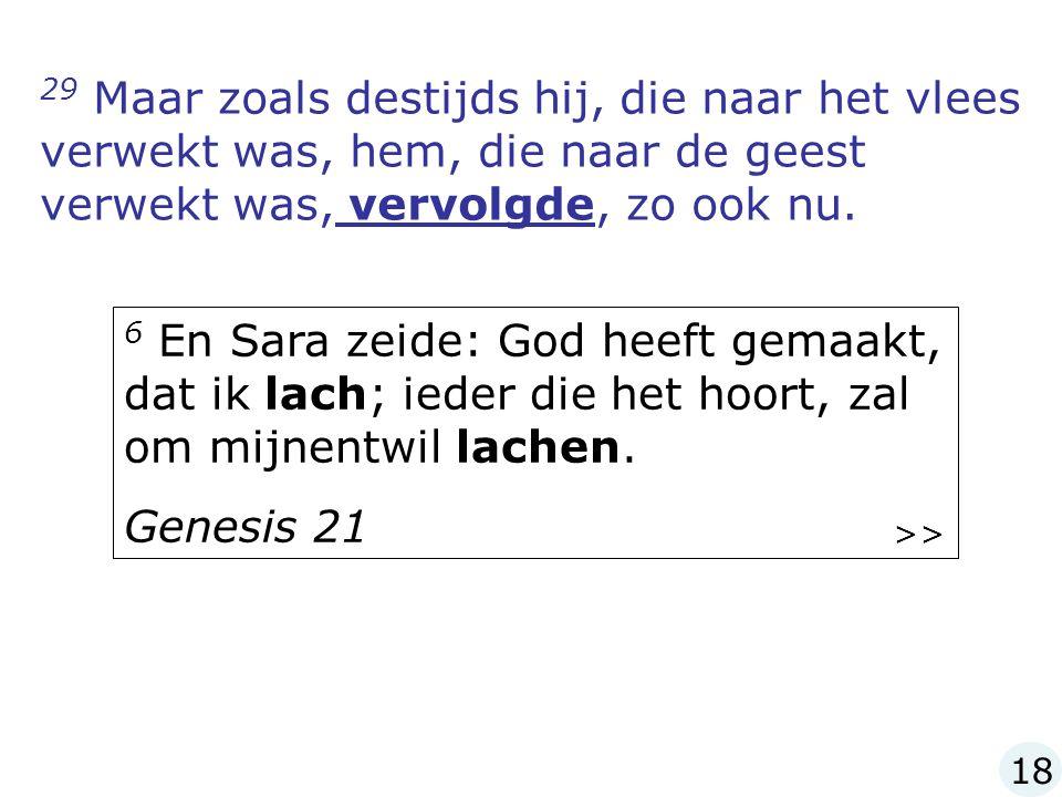 29 Maar zoals destijds hij, die naar het vlees verwekt was, hem, die naar de geest verwekt was, vervolgde, zo ook nu.
