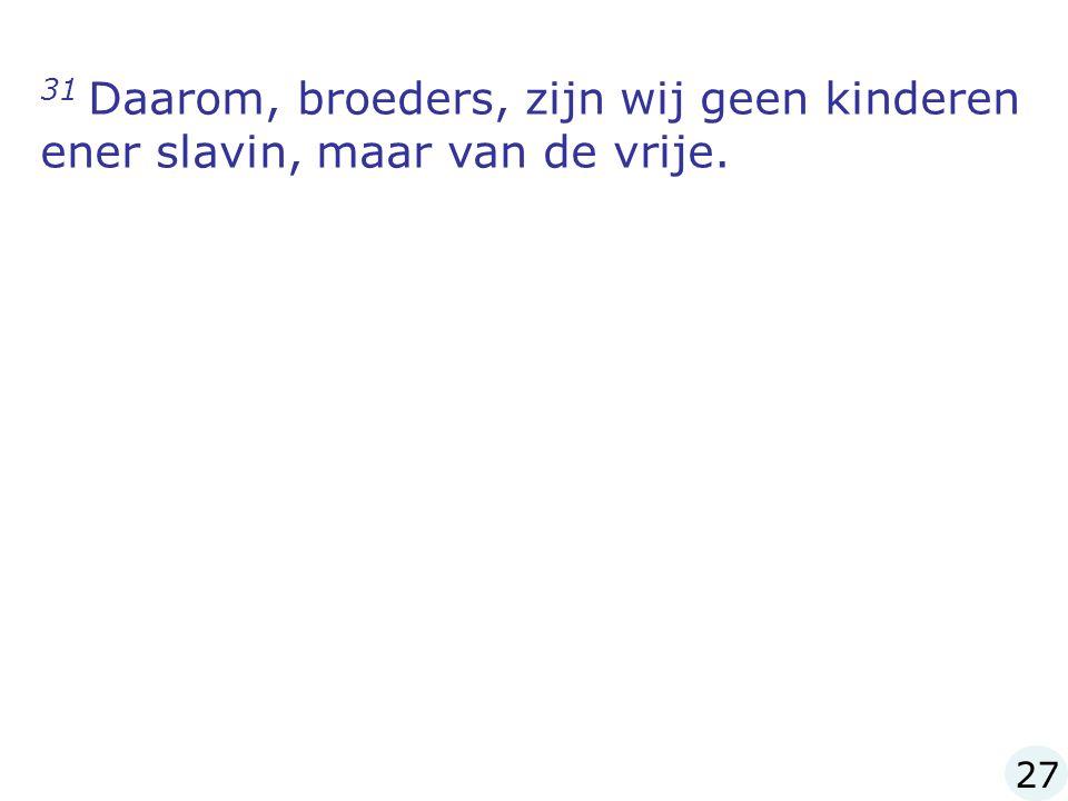 31 Daarom, broeders, zijn wij geen kinderen ener slavin, maar van de vrije. 27
