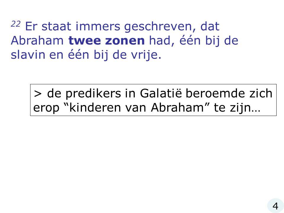22 Er staat immers geschreven, dat Abraham twee zonen had, één bij de slavin en één bij de vrije.
