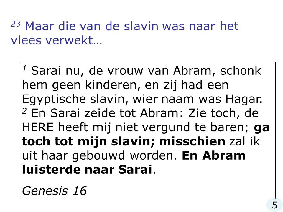 23 Maar die van de slavin was naar het vlees verwekt… 1 Sarai nu, de vrouw van Abram, schonk hem geen kinderen, en zij had een Egyptische slavin, wier naam was Hagar.