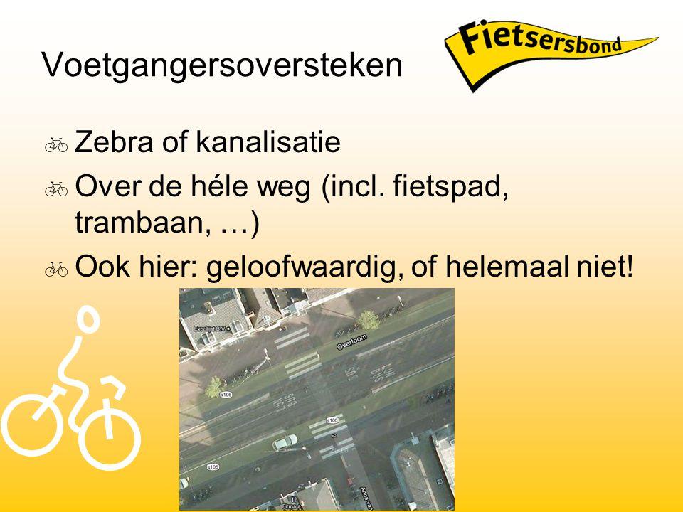 Voetgangersoversteken  Zebra of kanalisatie  Over de héle weg (incl. fietspad, trambaan, …)  Ook hier: geloofwaardig, of helemaal niet!