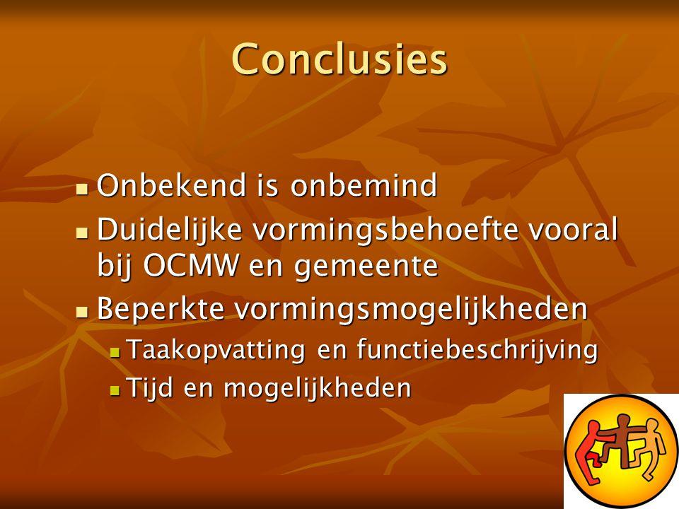 Conclusies  Onbekend is onbemind  Duidelijke vormingsbehoefte vooral bij OCMW en gemeente  Beperkte vormingsmogelijkheden  Taakopvatting en functi
