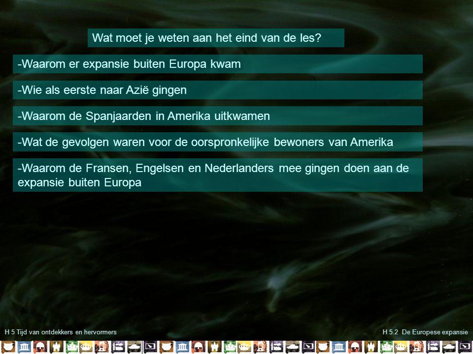 H 5 Tijd van ontdekkers en hervormers Wat moet je weten aan het eind van de les? -Waarom er expansie buiten Europa kwam -Wie als eerste naar Azië ging